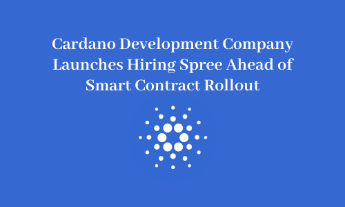 Cardano Development Company Launches Hiring Spree Ahead of Smart Contract Rollout
