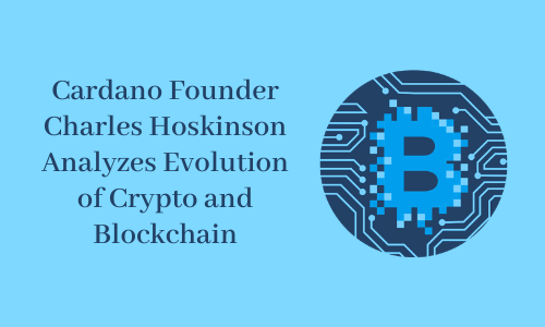 Cardano Founder Charles Hoskinson Analyses Evolution of Crypto and Blockchain