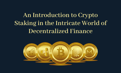 An Introduction to Crypto Staking in the Intricate World of Decentralized Finance