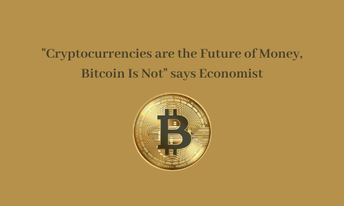 """""""Cryptocurrencies are the Future of Money, Bitcoin Is Not"""" says Economist"""