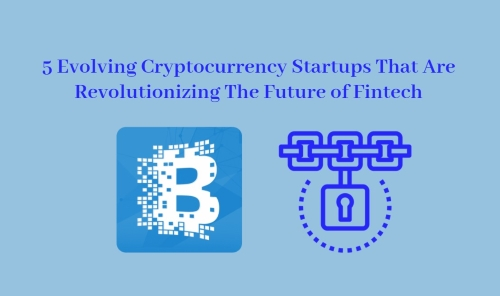 5 Evolving Cryptocurrency Startups That Are Revolutionizing The Future of Fintech