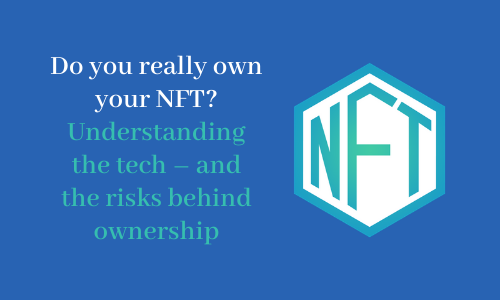 Do you really own your NFT? Understanding the tech and the risks behind ownership