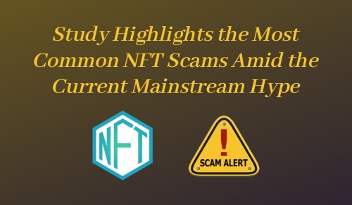 Study Highlights the Most Common NFT Scams Amid the Current Mainstream Hype