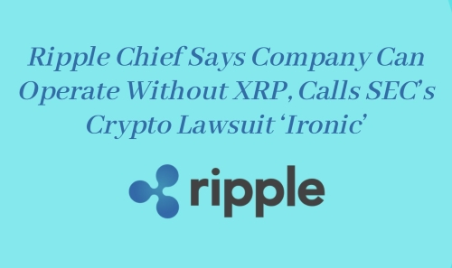 Ripple Chief Says Company Can Operate Without XRP, Calls SEC's Crypto Lawsuit 'Ironic'